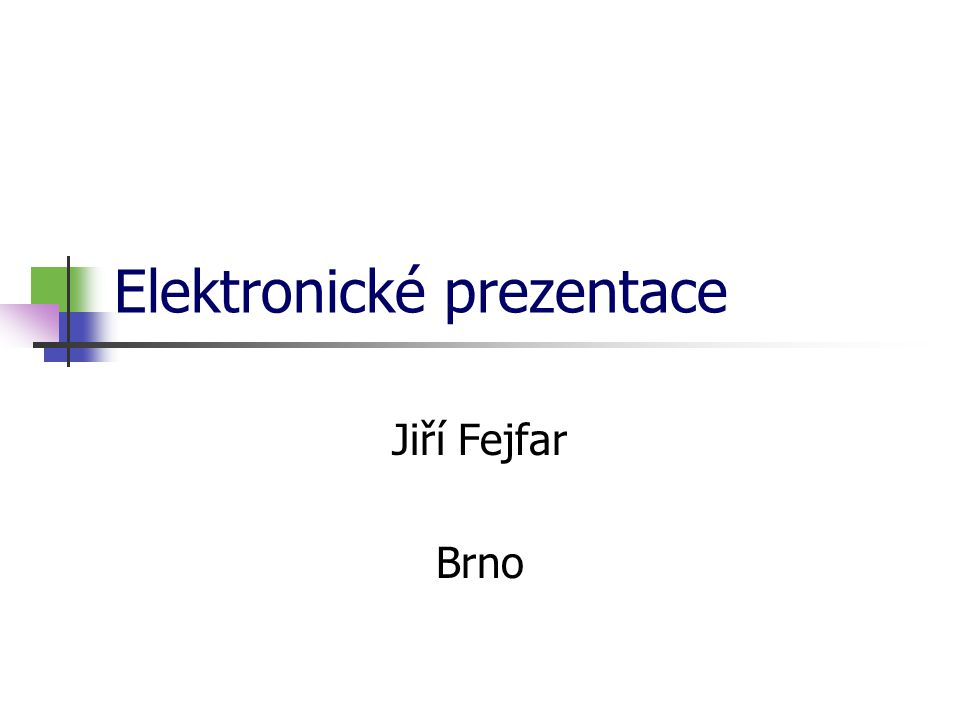 Elektronické prezentace Jiří Fejfar Brno