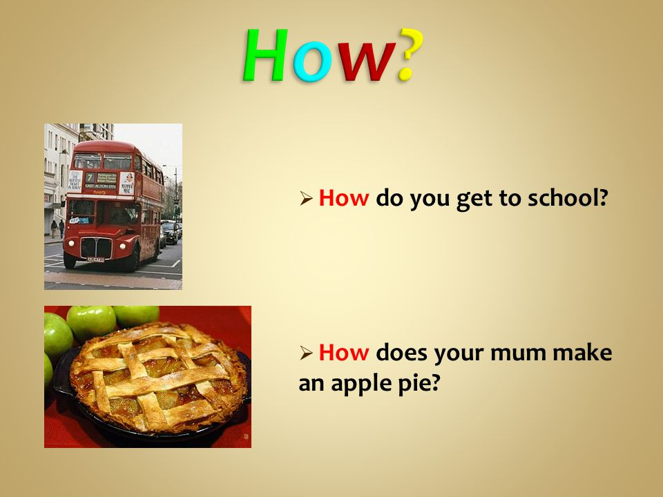  How do you get to school  How does your mum make an apple pie