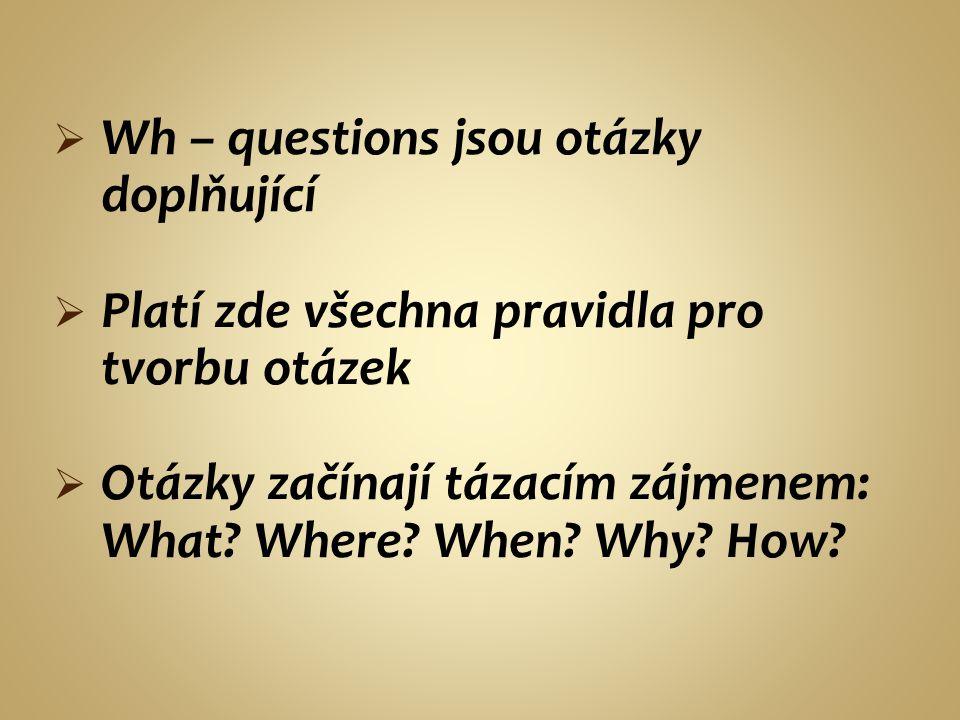  Wh – questions jsou otázky doplňující  Platí zde všechna pravidla pro tvorbu otázek  Otázky začínají tázacím zájmenem: What? Where? When? Why? How
