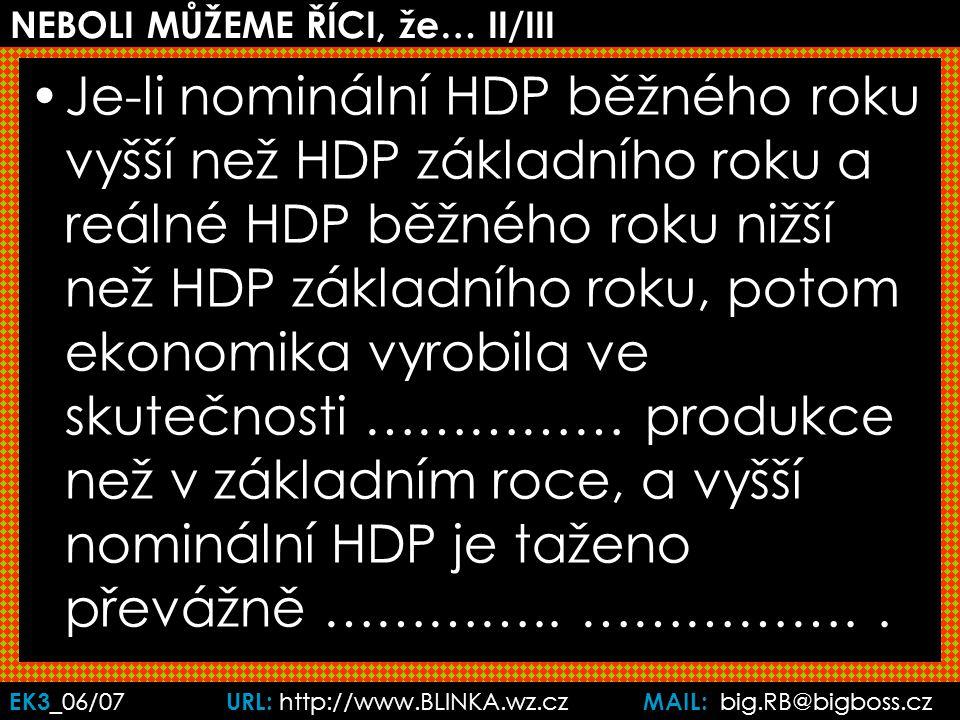 EK3 _06/07 URL: http://www.BLINKA.wz.cz MAIL: big.RB@bigboss.cz NEBOLI MŮŽEME ŘÍCI, že… II/III Je-li nominální HDP běžného roku vyšší než HDP základního roku a reálné HDP běžného roku nižší než HDP základního roku, potom ekonomika vyrobila ve skutečnosti …………… produkce než v základním roce, a vyšší nominální HDP je taženo převážně …………..