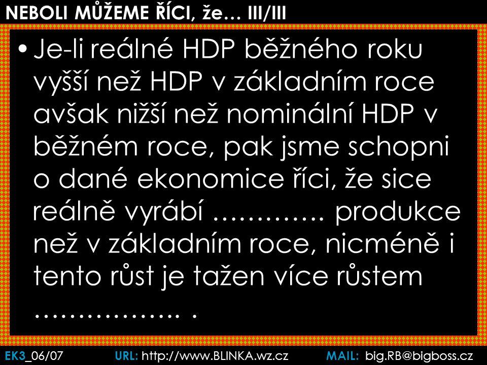 EK3 _06/07 URL: http://www.BLINKA.wz.cz MAIL: big.RB@bigboss.cz NEBOLI MŮŽEME ŘÍCI, že… III/III Je-li reálné HDP běžného roku vyšší než HDP v základním roce avšak nižší než nominální HDP v běžném roce, pak jsme schopni o dané ekonomice říci, že sice reálně vyrábí ………….