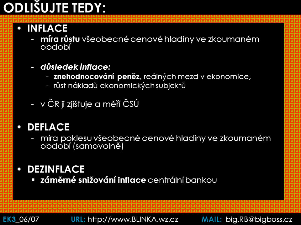 EK3 _06/07 URL: http://www.BLINKA.wz.cz MAIL: big.RB@bigboss.cz ODLIŠUJTE TEDY: INFLACE - míra růstu všeobecné cenové hladiny ve zkoumaném období - důsledek inflace: - znehodnocování peněz, reálných mezd v ekonomice, -růst nákladů ekonomických subjektů -v ČR ji zjišťuje a měří ČSÚ DEFLACE -míra poklesu všeobecné cenové hladiny ve zkoumaném období (samovolně) DEZINFLACE  záměrné snižování inflace centrální bankou