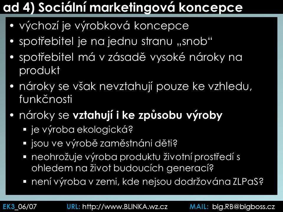 """ad 4) Sociální marketingová koncepce výchozí je výrobková koncepce spotřebitel je na jednu stranu """"snob spotřebitel má v zásadě vysoké nároky na produkt nároky se však nevztahují pouze ke vzhledu, funkčnosti nároky se vztahují i ke způsobu výroby  je výroba ekologická."""