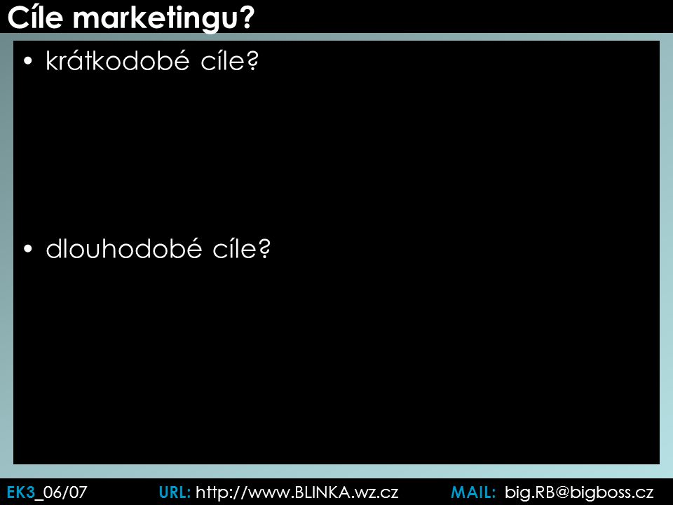 Cíle marketingu? krátkodobé cíle? dlouhodobé cíle? EK3 _06/07 URL: http://www.BLINKA.wz.cz MAIL: big.RB@bigboss.cz