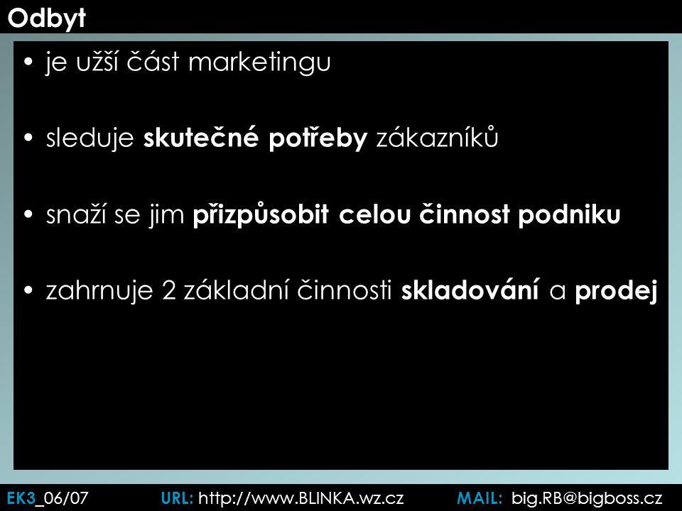 EK3 _06/07 URL: http://www.BLINKA.wz.cz MAIL: big.RB@bigboss.cz Odbyt je užší část marketingu sleduje skutečné potřeby zákazníků snaží se jim přizpůsobit celou činnost podniku zahrnuje 2 základní činnosti skladování a prodej