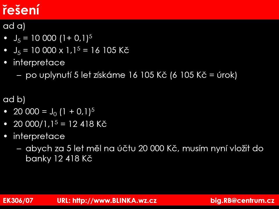 řešení ad a) J 5 = 10 000 (1+ 0,1) 5 J 5 = 10 000 x 1,1 5 = 16 105 Kč interpretace –po uplynutí 5 let získáme 16 105 Kč (6 105 Kč = úrok) ad b) 20 000