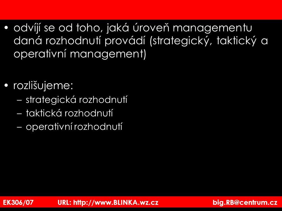 odvíjí se od toho, jaká úroveň managementu daná rozhodnutí provádí (strategický, taktický a operativní management) rozlišujeme: –strategická rozhodnutí –taktická rozhodnutí –operativní rozhodnutí EK306/07 URL: http://www.BLINKA.wz.cz big.RB@centrum.cz