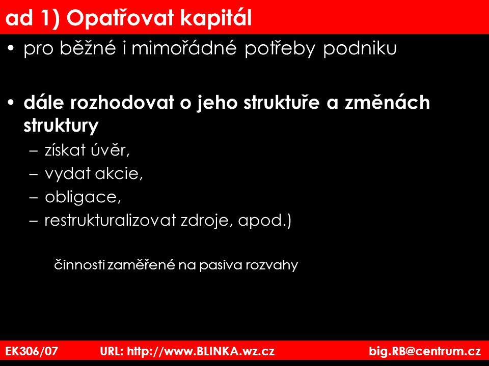 ad 1) Opatřovat kapitál pro běžné i mimořádné potřeby podniku dále rozhodovat o jeho struktuře a změnách struktury –získat úvěr, –vydat akcie, –obligace, –restrukturalizovat zdroje, apod.) činnosti zaměřené na pasiva rozvahy EK306/07 URL: http://www.BLINKA.wz.cz big.RB@centrum.cz