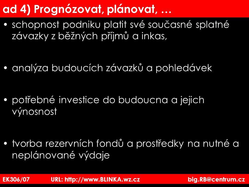 ad 4) Prognózovat, plánovat, … schopnost podniku platit své současné splatné závazky z běžných příjmů a inkas, analýza budoucích závazků a pohledávek potřebné investice do budoucna a jejich výnosnost tvorba rezervních fondů a prostředky na nutné a neplánované výdaje EK306/07 URL: http://www.BLINKA.wz.cz big.RB@centrum.cz