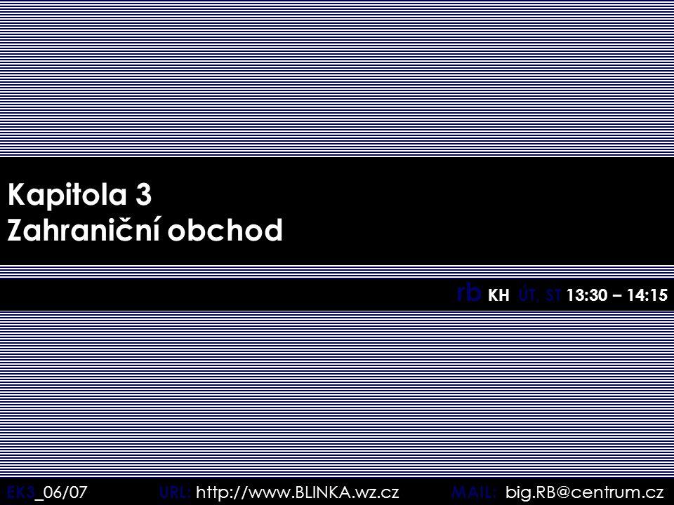 EK3 _06/07 URL: http://www.BLINKA.wz.cz MAIL: big.RB@centrum.cz Kapitola 3 Zahraniční obchod rb KH ÚT, ST 13:30 – 14:15