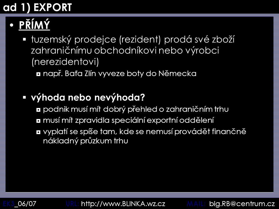 EK3 _06/07 URL: http://www.BLINKA.wz.cz MAIL: big.RB@centrum.cz ad 1) EXPORT PŘÍMÝ  tuzemský prodejce (rezident) prodá své zboží zahraničnímu obchodn