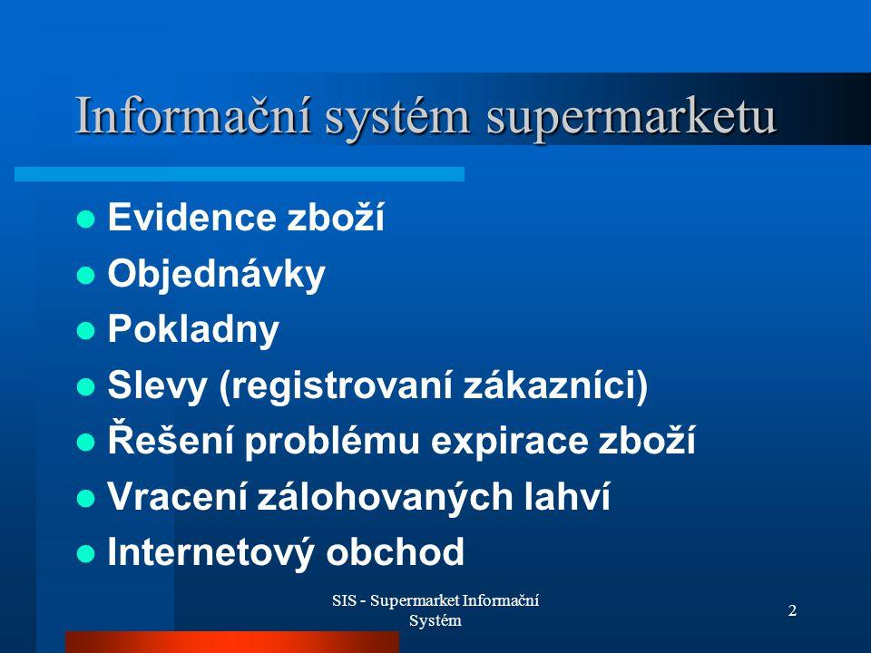 SIS - Supermarket Informační Systém 2 Informační systém supermarketu Evidence zboží Objednávky Pokladny Slevy (registrovaní zákazníci) Řešení problému