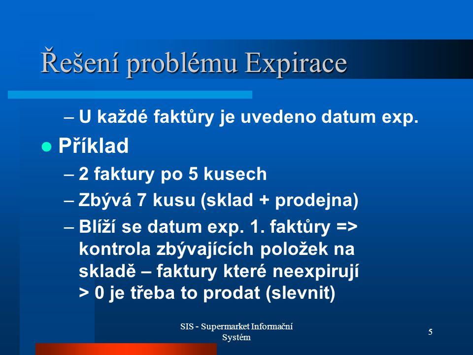 SIS - Supermarket Informační Systém 5 Řešení problému Expirace –U každé faktůry je uvedeno datum exp. Příklad –2 faktury po 5 kusech –Zbývá 7 kusu (sk
