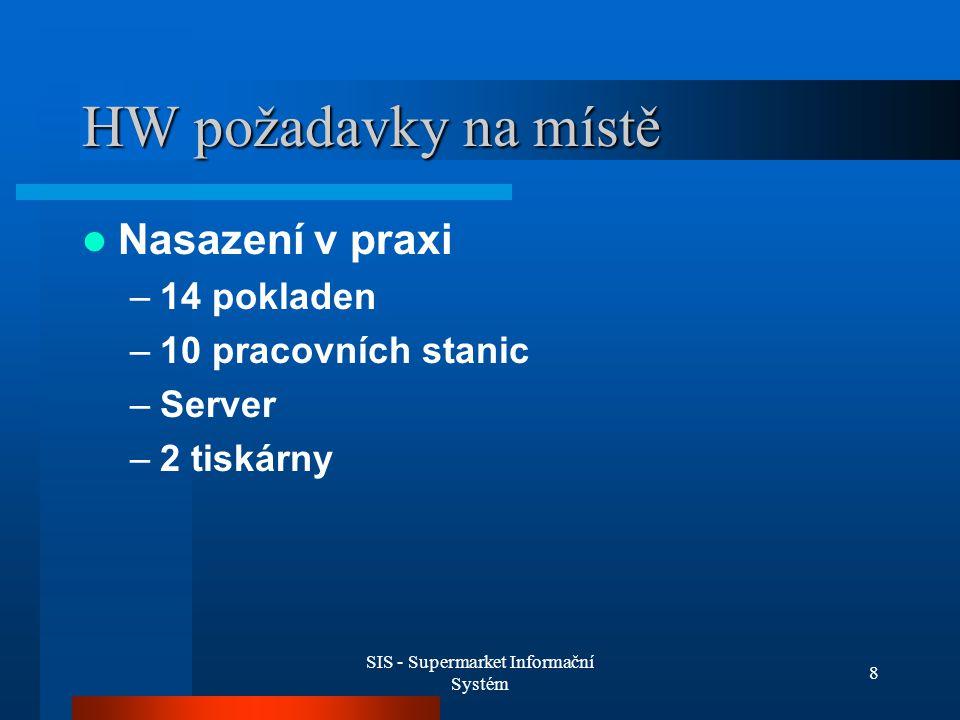 SIS - Supermarket Informační Systém 8 HW požadavky na místě Nasazení v praxi –14 pokladen –10 pracovních stanic –Server –2 tiskárny