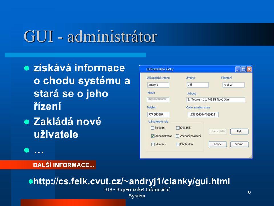 SIS - Supermarket Informační Systém 9 GUI - administrátor získává informace o chodu systému a stará se o jeho řízení Zakládá nové uživatele … DALŠÍ IN