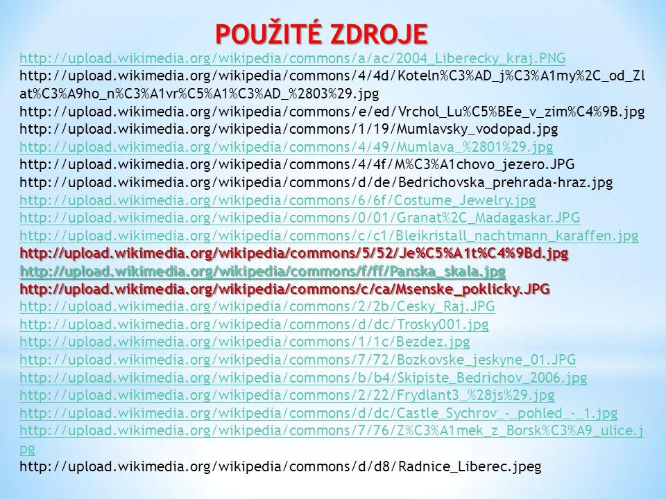 POUŽITÉ ZDROJE http://upload.wikimedia.org/wikipedia/commons/a/ac/2004_Liberecky_kraj.PNG http://upload.wikimedia.org/wikipedia/commons/4/4d/Koteln%C3%AD_j%C3%A1my%2C_od_Zl at%C3%A9ho_n%C3%A1vr%C5%A1%C3%AD_%2803%29.jpg http://upload.wikimedia.org/wikipedia/commons/e/ed/Vrchol_Lu%C5%BEe_v_zim%C4%9B.jpg http://upload.wikimedia.org/wikipedia/commons/1/19/Mumlavsky_vodopad.jpg http://upload.wikimedia.org/wikipedia/commons/4/49/Mumlava_%2801%29.jpg http://upload.wikimedia.org/wikipedia/commons/4/4f/M%C3%A1chovo_jezero.JPG http://upload.wikimedia.org/wikipedia/commons/d/de/Bedrichovska_prehrada-hraz.jpg http://upload.wikimedia.org/wikipedia/commons/6/6f/Costume_Jewelry.jpg http://upload.wikimedia.org/wikipedia/commons/0/01/Granat%2C_Madagaskar.JPG http://upload.wikimedia.org/wikipedia/commons/c/c1/Bleikristall_nachtmann_karaffen.jpghttp://upload.wikimedia.org/wikipedia/commons/5/52/Je%C5%A1t%C4%9Bd.jpg http://upload.wikimedia.org/wikipedia/commons/f/ff/Panska_skala.jpg http://upload.wikimedia.org/wikipedia/commons/c/ca/Msenske_poklicky.JPG http://upload.wikimedia.org/wikipedia/commons/2/2b/Cesky_Raj.JPG http://upload.wikimedia.org/wikipedia/commons/d/dc/Trosky001.jpg http://upload.wikimedia.org/wikipedia/commons/1/1c/Bezdez.jpg http://upload.wikimedia.org/wikipedia/commons/7/72/Bozkovske_jeskyne_01.JPG http://upload.wikimedia.org/wikipedia/commons/b/b4/Skipiste_Bedrichov_2006.jpg http://upload.wikimedia.org/wikipedia/commons/2/22/Frydlant3_%28js%29.jpg http://upload.wikimedia.org/wikipedia/commons/d/dc/Castle_Sychrov_-_pohled_-_1.jpg http://upload.wikimedia.org/wikipedia/commons/7/76/Z%C3%A1mek_z_Borsk%C3%A9_ulice.j pg http://upload.wikimedia.org/wikipedia/commons/d/d8/Radnice_Liberec.jpeg