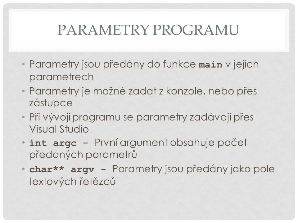 PARAMETRY PROGRAMU Parametry jsou předány do funkce main v jejích parametrech Parametry je možné zadat z konzole, nebo přes zástupce Při vývoji programu se parametry zadávají přes Visual Studio int argc - První argument obsahuje počet předaných parametrů char** argv - Parametry jsou předány jako pole textových řetězců