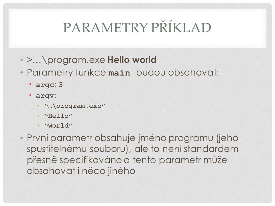 PARAMETRY PŘÍKLAD >…\program.exe Hello world Parametry funkce main budou obsahovat: argc : 3 argv : …\program.exe Hello World První parametr obsahuje jméno programu (jeho spustitelnému souboru), ale to není standardem přesně specifikováno a tento parametr může obsahovat i něco jiného
