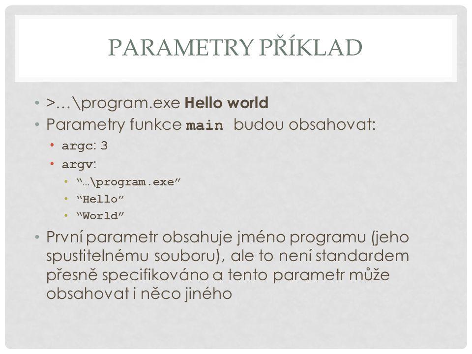 "PARAMETRY PŘÍKLAD >…\program.exe Hello world Parametry funkce main budou obsahovat: argc : 3 argv : ""…\program.exe"" ""Hello"" ""World"" První parametr obs"