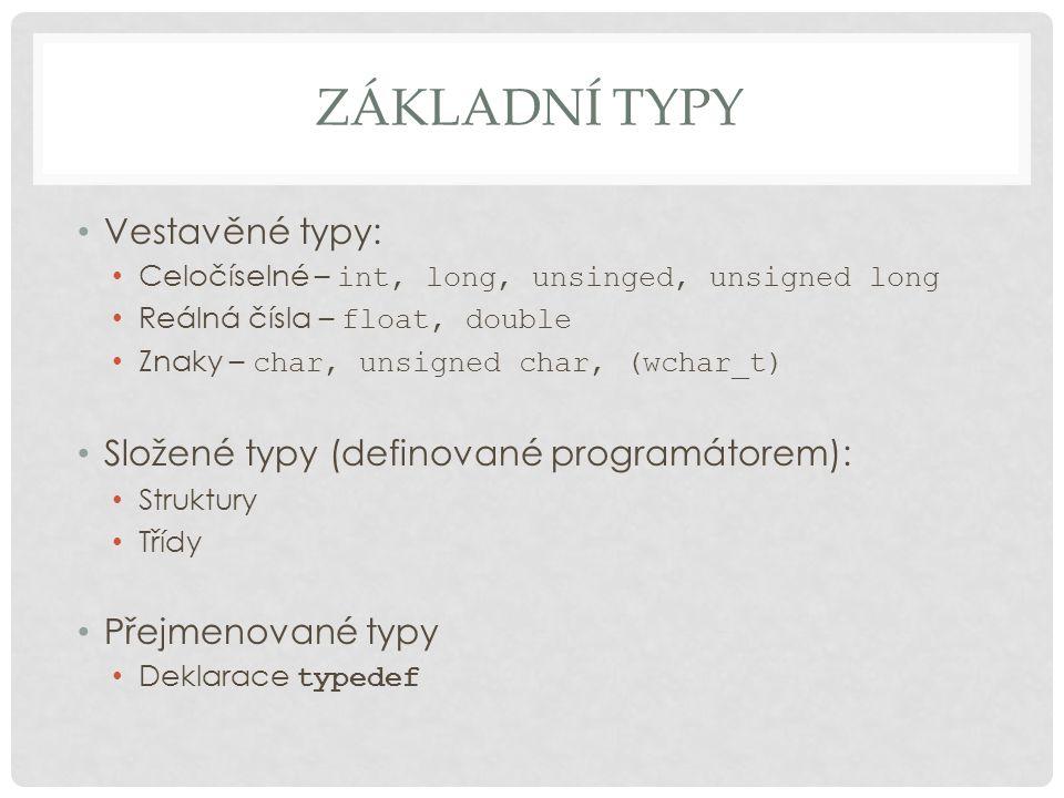 ZÁKLADNÍ TYPY Vestavěné typy: Celočíselné – int, long, unsinged, unsigned long Reálná čísla – float, double Znaky – char, unsigned char, (wchar_t) Složené typy (definované programátorem): Struktury Třídy Přejmenované typy Deklarace typedef