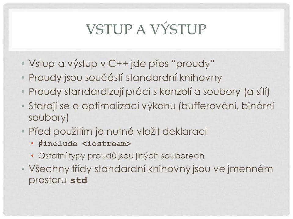 """VSTUP A VÝSTUP Vstup a výstup v C++ jde přes """"proudy"""" Proudy jsou součástí standardní knihovny Proudy standardizují práci s konzolí a soubory (a sítí)"""