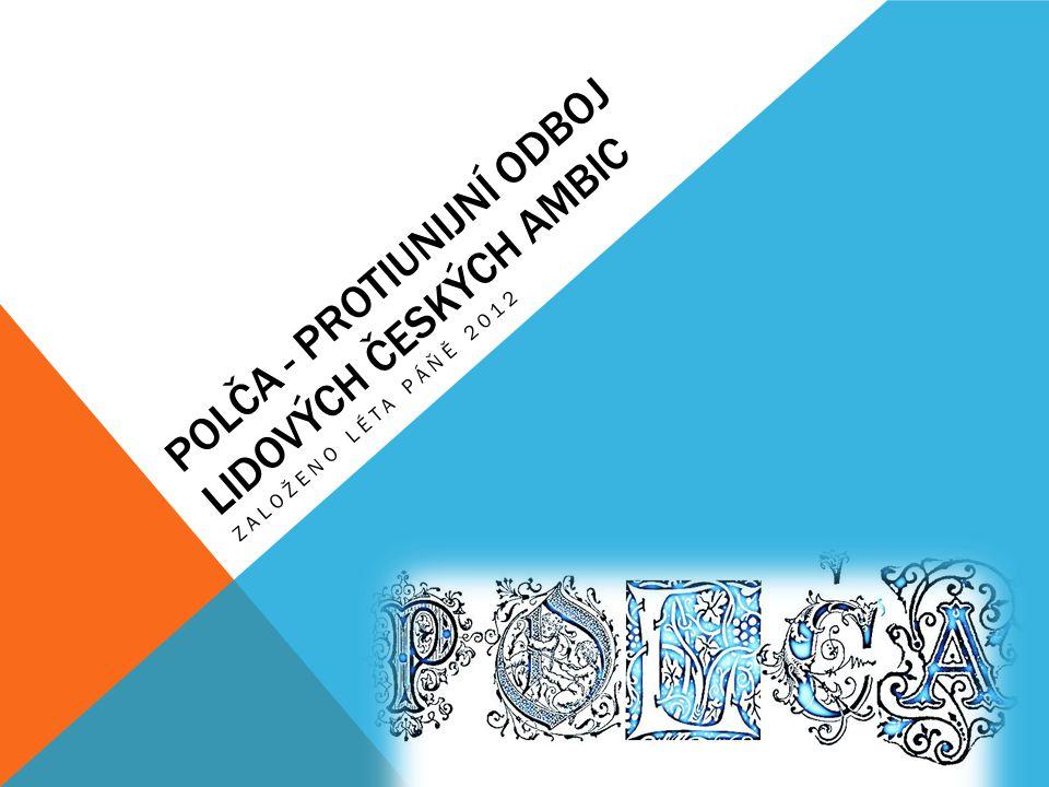 POLČA - PROTIUNIJNÍ ODBOJ LIDOVÝCH ČESKÝCH AMBIC ZALOŽENO LÉTA PÁŇĚ 2012