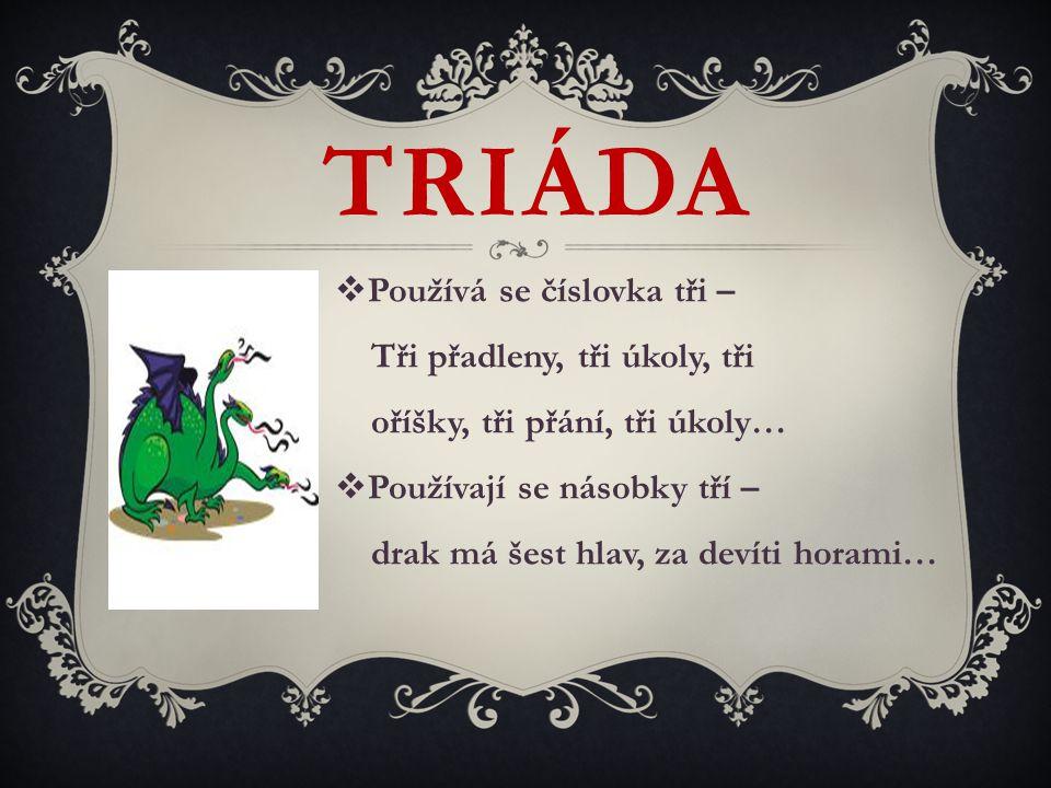 TRIÁDA  Používá se číslovka tři – Tři přadleny, tři úkoly, tři oříšky, tři přání, tři úkoly…  Používají se násobky tří – drak má šest hlav, za devít