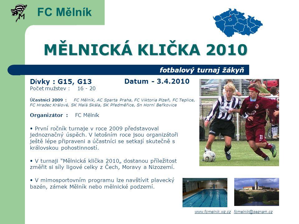 MĚLNICKÁ KLIČKA 2010 D í vky : G15, G13 Počet mužstev : 16 - 20 Ú častn í ci 2009 : FC Měln í k, AC Sparta Praha, FC Viktoria Plzeň, FC Teplice, FC Hradec Kr á lov é, SK Mal á Sk á la, SK Předměřice, Sn Horn í Beřkovice Organiz á tor : FC Měln í k FC Mělník www.fcmelnik.wz.czwww.fcmelnik.wz.cz fcmelnik@seznam.czfcmelnik@seznam.cz fotbalový turnaj žákyň První ročník turnaje v roce 2009 představoval jednoznačný úspěch.