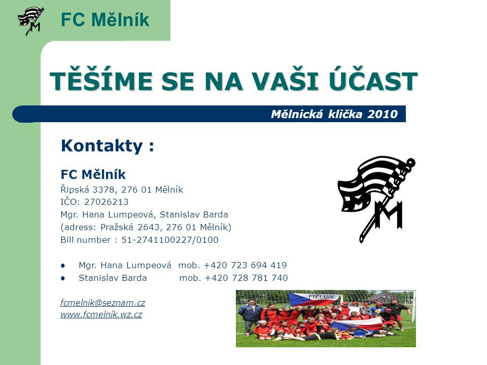 TĚŠÍME SE NA VAŠI ÚČAST FC Mělník Kontakty : FC Mělník Řipská 3378, 276 01 Mělník IČO: 27026213 Mgr.