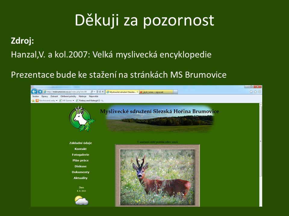 Děkuji za pozornost Zdroj: Hanzal,V. a kol.2007: Velká myslivecká encyklopedie Prezentace bude ke stažení na stránkách MS Brumovice