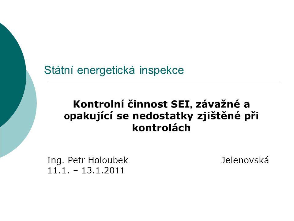 Státní energetická inspekce Kontrolní činnost SEI, závažné a o pakující se nedostatky zjištěné při kontrolách Ing. Petr Holoubek Jelenovská 11.1. – 13