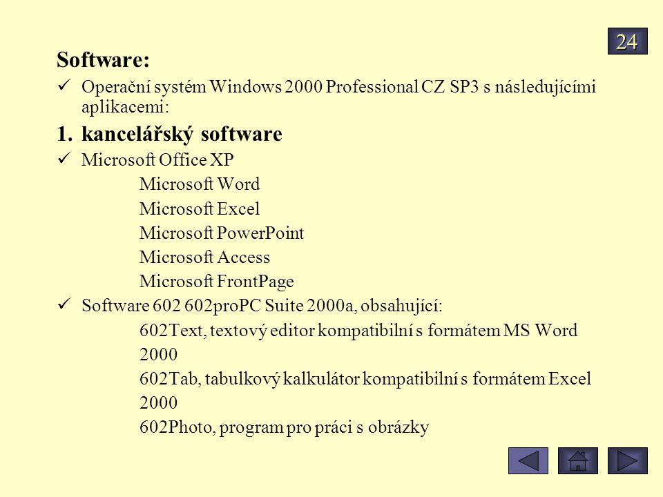 Software: Operační systém Windows 2000 Professional CZ SP3 s následujícími aplikacemi: 1.kancelářský software Microsoft Office XP Microsoft Word Microsoft Excel Microsoft PowerPoint Microsoft Access Microsoft FrontPage Software 602 602proPC Suite 2000a, obsahující: 602Text, textový editor kompatibilní s formátem MS Word 2000 602Tab, tabulkový kalkulátor kompatibilní s formátem Excel 2000 602Photo, program pro práci s obrázky 24