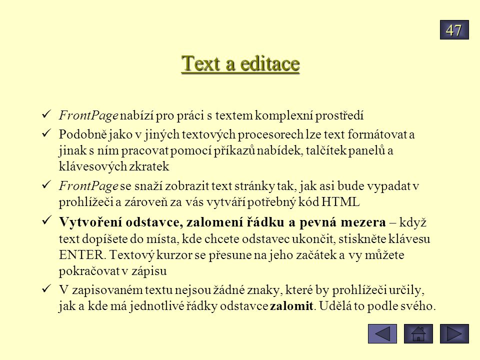 Text a editace FrontPage nabízí pro práci s textem komplexní prostředí Podobně jako v jiných textových procesorech lze text formátovat a jinak s ním pracovat pomocí příkazů nabídek, talčítek panelů a klávesových zkratek FrontPage se snaží zobrazit text stránky tak, jak asi bude vypadat v prohlížeči a zároveň za vás vytváří potřebný kód HTML Vytvoření odstavce, zalomení řádku a pevná mezera – když text dopíšete do místa, kde chcete odstavec ukončit, stiskněte klávesu ENTER.