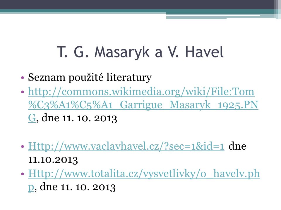 T. G. Masaryk a V. Havel Seznam použité literatury http://commons.wikimedia.org/wiki/File:Tom %C3%A1%C5%A1_Garrigue_Masaryk_1925.PN G, dne 11. 10. 201