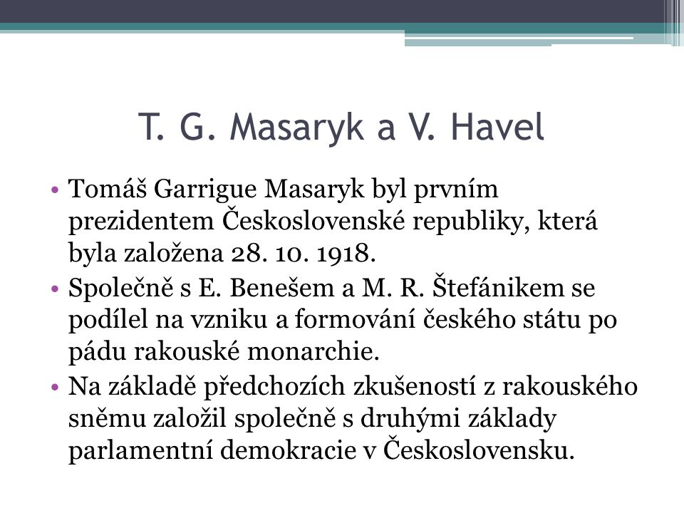 T. G. Masaryk a V. Havel Tomáš Garrigue Masaryk byl prvním prezidentem Československé republiky, která byla založena 28. 10. 1918. Společně s E. Beneš