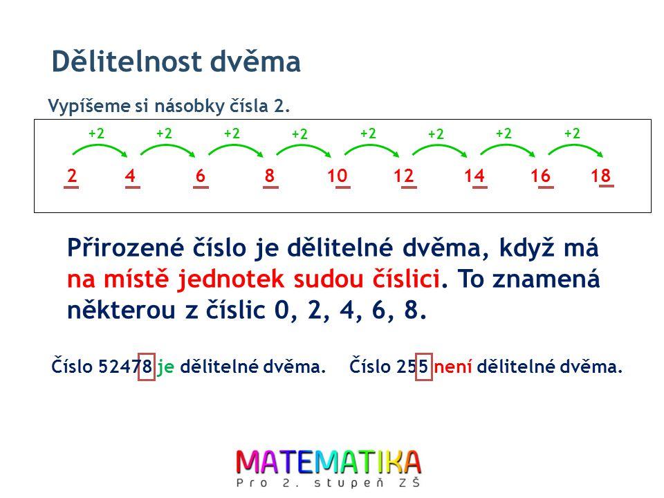 Dělitelnost dvěma 246810 +2 12141618 Vypíšeme si násobky čísla 2. Přirozené číslo je dělitelné dvěma, když má na místě jednotek sudou číslici. To znam