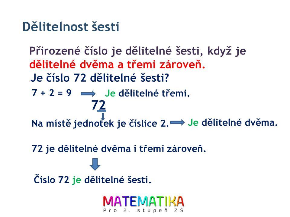 Dělitelnost šesti Přirozené číslo je dělitelné šesti, když je dělitelné dvěma a třemi zároveň. 72 je dělitelné dvěma i třemi zároveň. 7 + 2 = 9 Je děl
