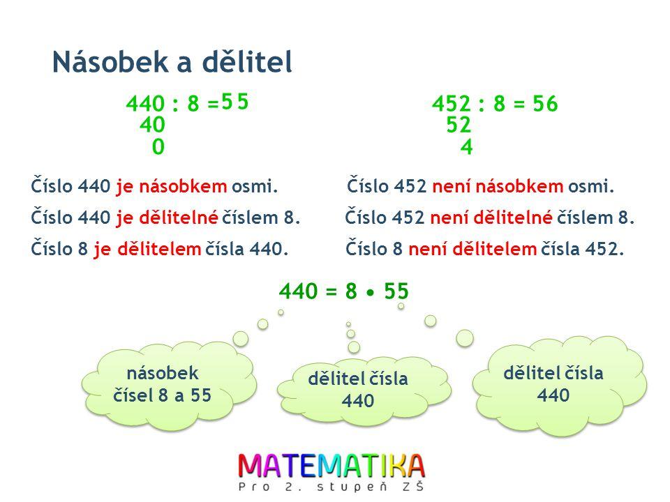 Násobek a dělitel Číslo 440 je násobkem osmi. 440 : 8 = 40 0 452 : 8 = 52 4 5 Číslo 440 je dělitelné číslem 8. Číslo 8 je dělitelem čísla 440. Číslo 4