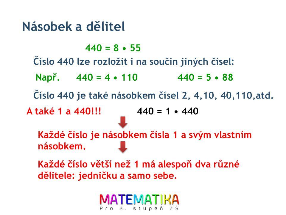 Násobek a dělitel 440 = 8 55 Číslo 440 lze rozložit i na součin jiných čísel: 440 = 4 110440 = 5 88 440 = 1 440 Číslo 440 je také násobkem čísel 2, 4,10, 40,110,atd.