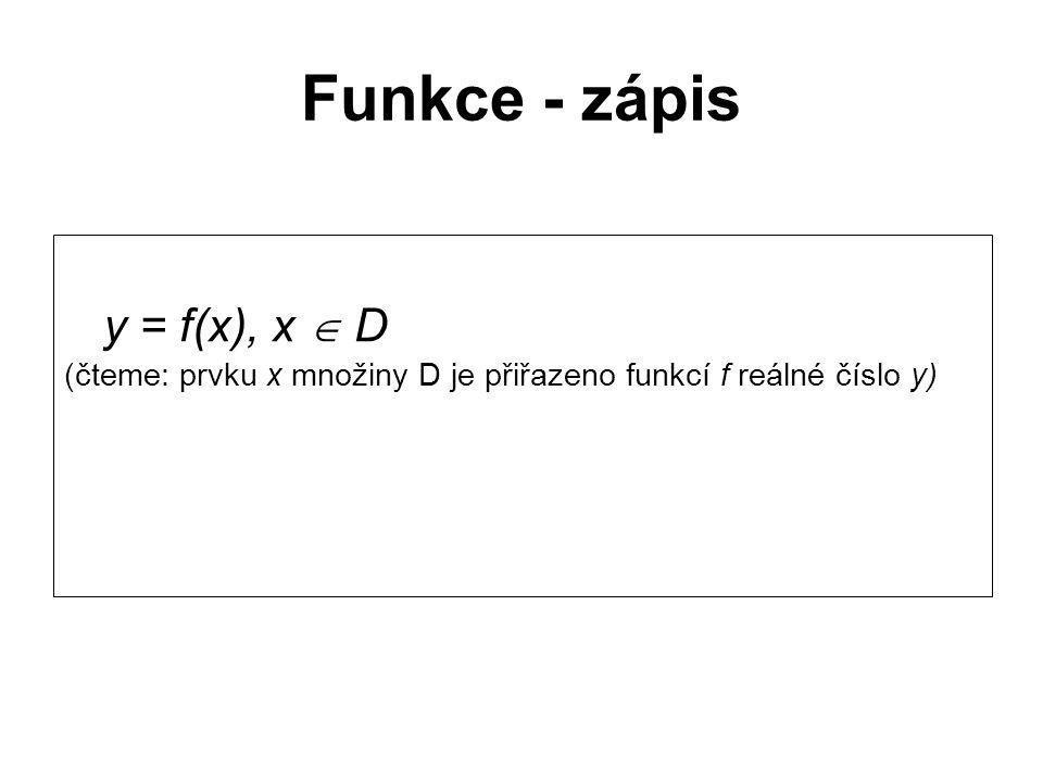 Funkce - zápis y = f(x), x  D (čteme: prvku x množiny D je přiřazeno funkcí f reálné číslo y)
