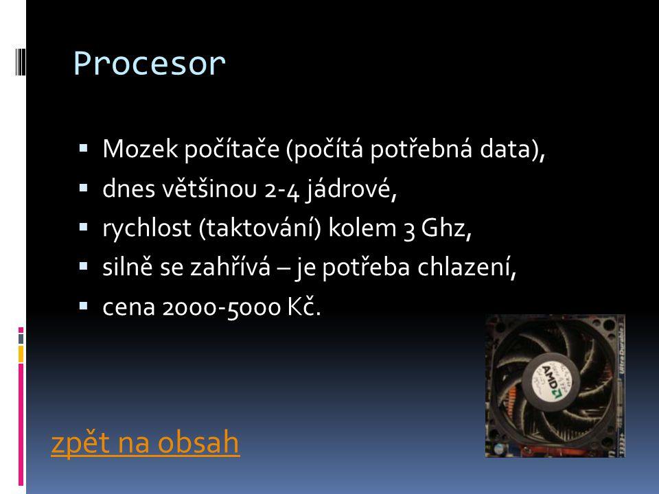 Procesor  Mozek počítače (počítá potřebná data),  dnes většinou 2-4 jádrové,  rychlost (taktování) kolem 3 Ghz,  silně se zahřívá – je potřeba chlazení,  cena 2000-5000 Kč.