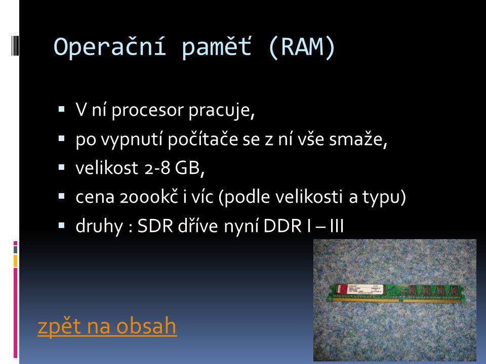 Operační paměť (RAM)  V ní procesor pracuje,  po vypnutí počítače se z ní vše smaže,  velikost 2-8 GB,  cena 2000kč i víc (podle velikosti a typu)  druhy : SDR dříve nyní DDR I – III zpět na obsah