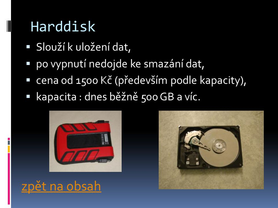Harddisk  Slouží k uložení dat,  po vypnutí nedojde ke smazání dat,  cena od 1500 Kč (především podle kapacity),  kapacita : dnes běžně 500 GB a víc.