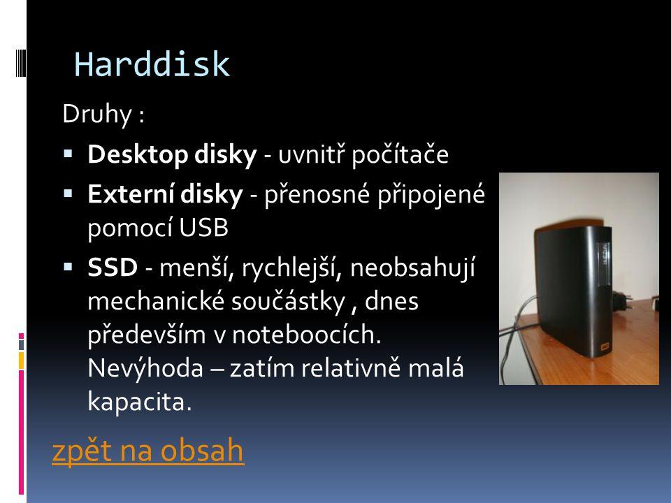 Harddisk Druhy :  Desktop disky - uvnitř počítače  Externí disky - přenosné připojené pomocí USB  SSD - menší, rychlejší, neobsahují mechanické součástky, dnes především v noteboocích.