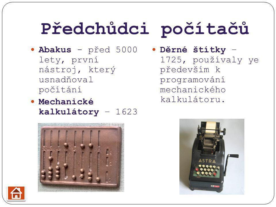 Předchůdci počítačů Abakus - před 5000 lety, první nástroj, který usnadňoval počítání Mechanické kalkulátory – 1623 Děrné štítky – 1725, používaly ye především k programování mechanického kalkulátoru.