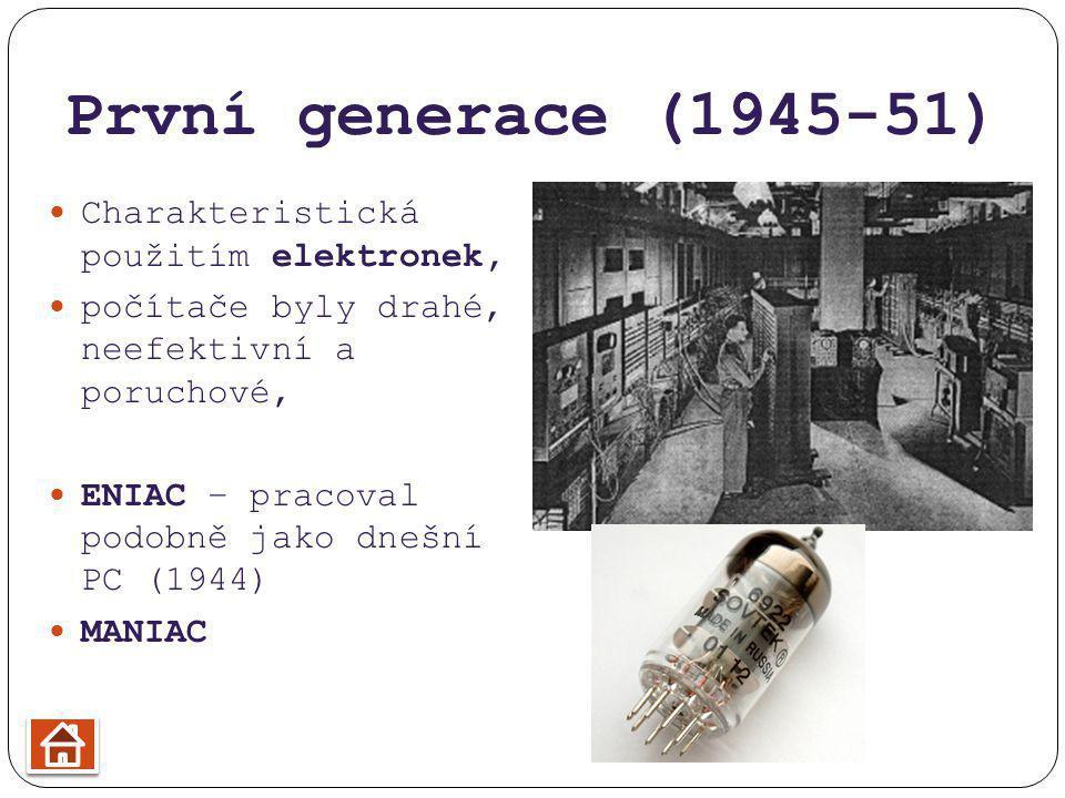 První generace (1945-51) Charakteristická použitím elektronek, počítače byly drahé, neefektivní a poruchové, ENIAC – pracoval podobně jako dnešní PC (1944) MANIAC