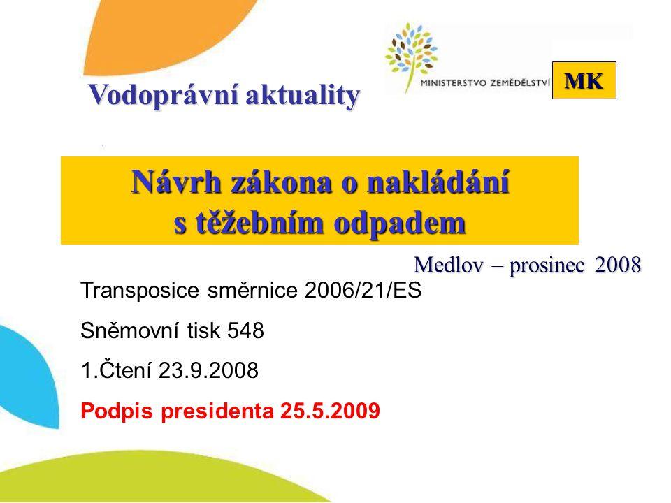 MK Návrh zákona o nakládání s těžebním odpadem Vodoprávní aktuality Transposice směrnice 2006/21/ES Sněmovní tisk 548 1.Čtení 23.9.2008 Podpis presidenta 25.5.2009 Medlov – prosinec 2008