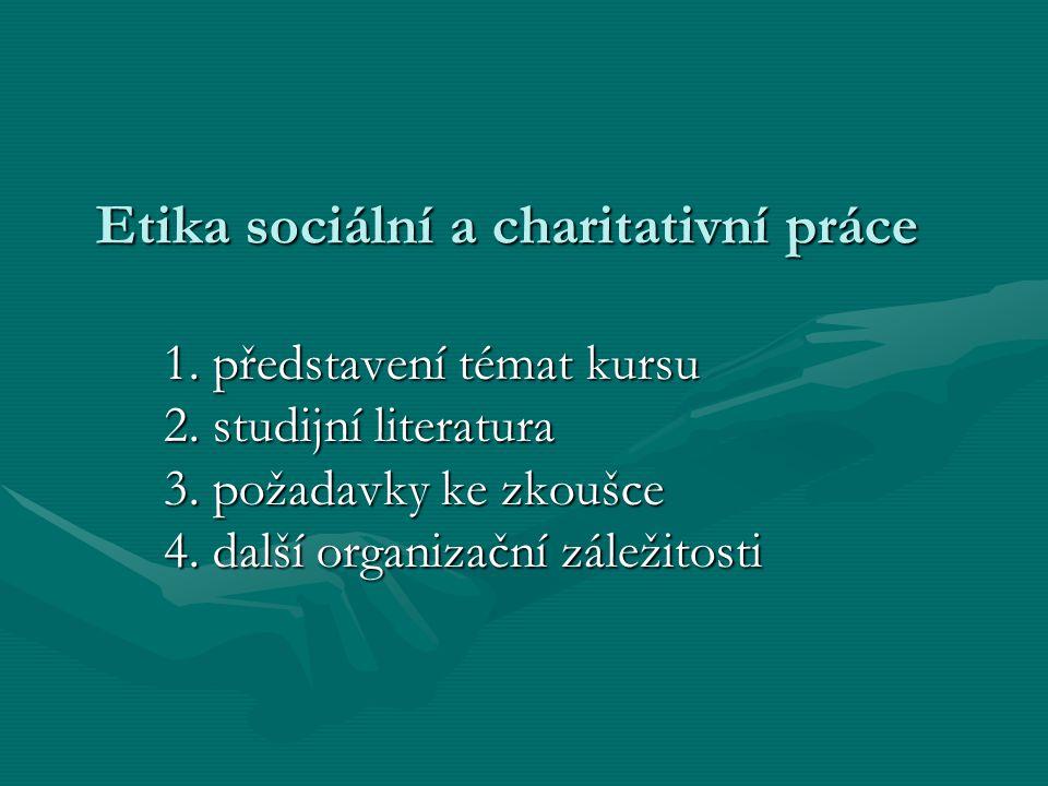 Etika sociální a charitativní práce 1. představení témat kursu 2. studijní literatura 3. požadavky ke zkoušce 4. další organizační záležitosti