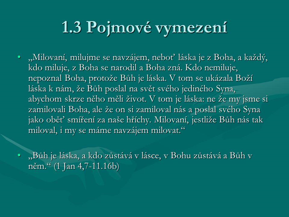 """1.3 Pojmové vymezení """"Milovaní, milujme se navzájem, neboť láska je z Boha, a každý, kdo miluje, z Boha se narodil a Boha zná. Kdo nemiluje, nepoznal"""