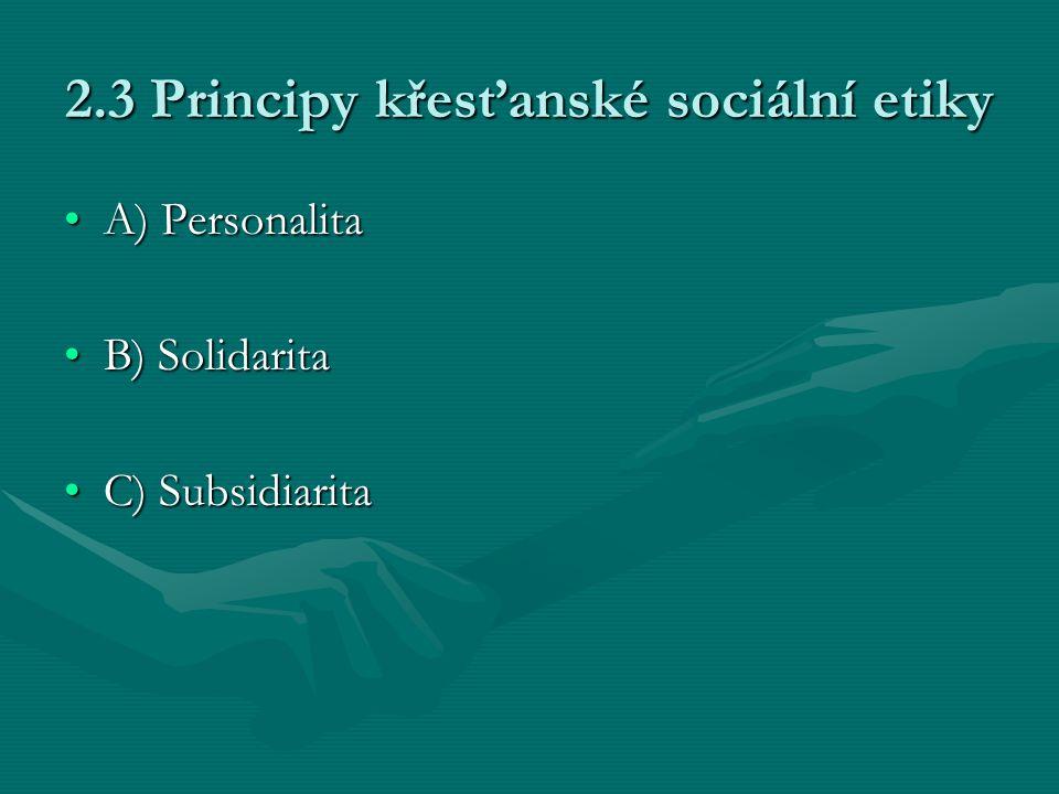 2.3 Principy křesťanské sociální etiky A) PersonalitaA) Personalita B) SolidaritaB) Solidarita C) SubsidiaritaC) Subsidiarita
